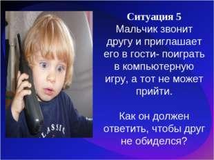 Ситуация 5 Мальчик звонит другу и приглашает его в гости- поиграть в компьюте