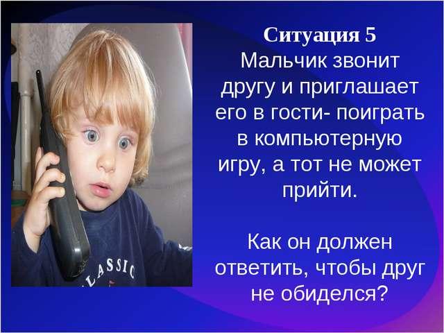 Ситуация 5 Мальчик звонит другу и приглашает его в гости- поиграть в компьюте...