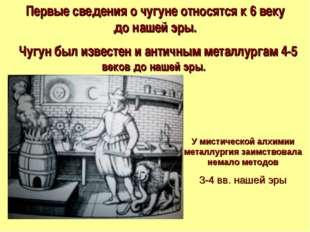 Первые сведения о чугуне относятся к 6 веку донашей эры. Чугун был известен