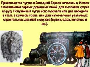 Производство чугуна в Западной Европе началось в 14 веке с появлением первых