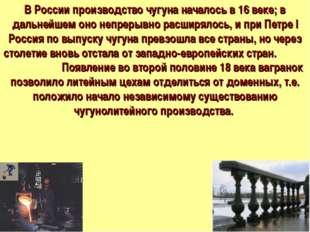 В России производство чугуна началось в 16 веке; в дальнейшем оно непрерывно