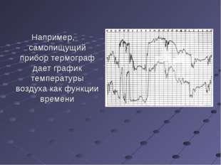 Например, самопищущий прибор термограф дает график температуры воздуха как фу