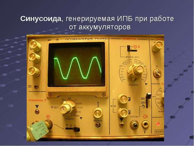 Синусоида, генерируемаяИПБ при работе отаккумуляторов