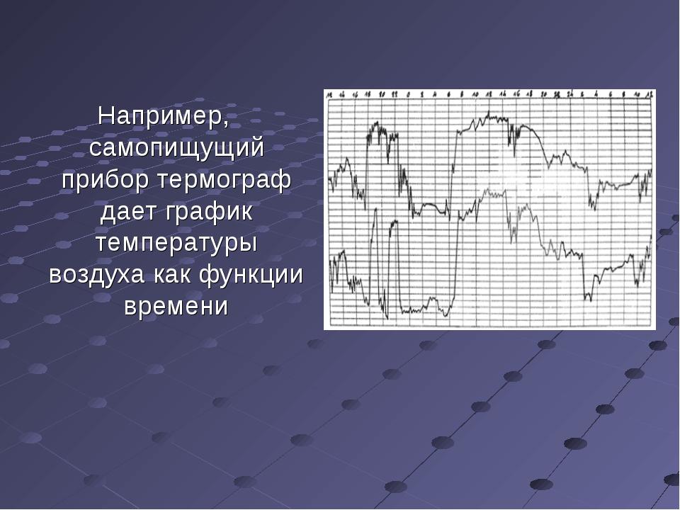 Например, самопищущий прибор термограф дает график температуры воздуха как фу...