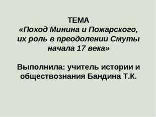 ТЕМА «Поход Минина и Пожарского, их роль в преодолении Смуты начала 17 века»