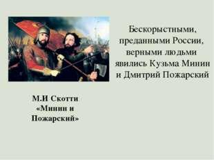 Бескорыстными, преданными России, верными людьми явились Кузьма Минин и Дмитр