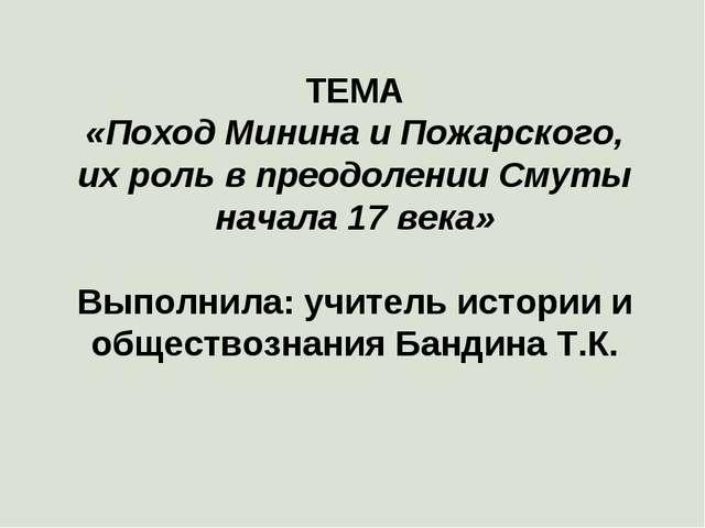 ТЕМА «Поход Минина и Пожарского, их роль в преодолении Смуты начала 17 века»...