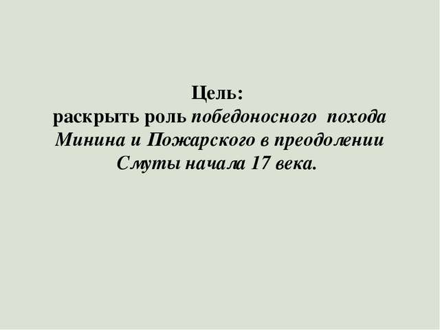 Цель: раскрыть роль победоносного похода Минина и Пожарского в преодолении См...
