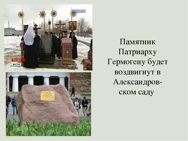 Памятник Патриарху Гермогену будет воздвигнут в Александров- ском саду