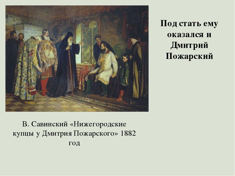 Под стать ему оказался и Дмитрий Пожарский В. Савинский «Нижегородские купцы...