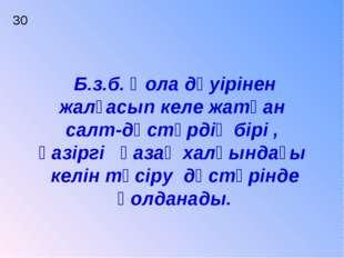 30 Б.з.б. Қола дәуірінен жалғасып келе жатқан салт-дәстүрдің бірі , қазіргі қ
