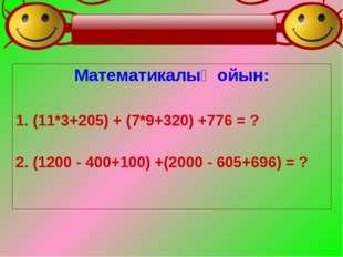 Математикалық ойын: 1. (11*3+205) + (7*9+320) +776 = ? 2. (1200 - 400+100) +(