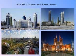 XX – XXI ғ. Сәулет өнері. Астана қаласы.