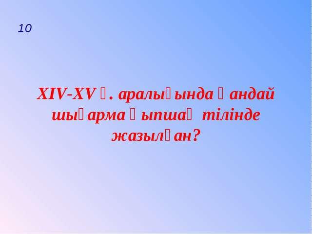 10 ХIV-ХV ғ. аралығында қандай шығарма қыпшақ тілінде жазылған?