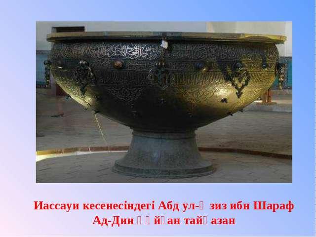 Иассауи кесенесіндегі Абд ул-Әзиз ибн Шараф Ад-Дин құйған тайқазан