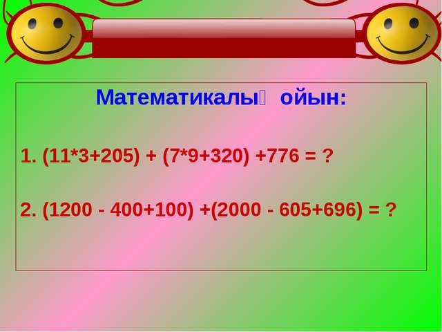Математикалық ойын: 1. (11*3+205) + (7*9+320) +776 = ? 2. (1200 - 400+100) +(...