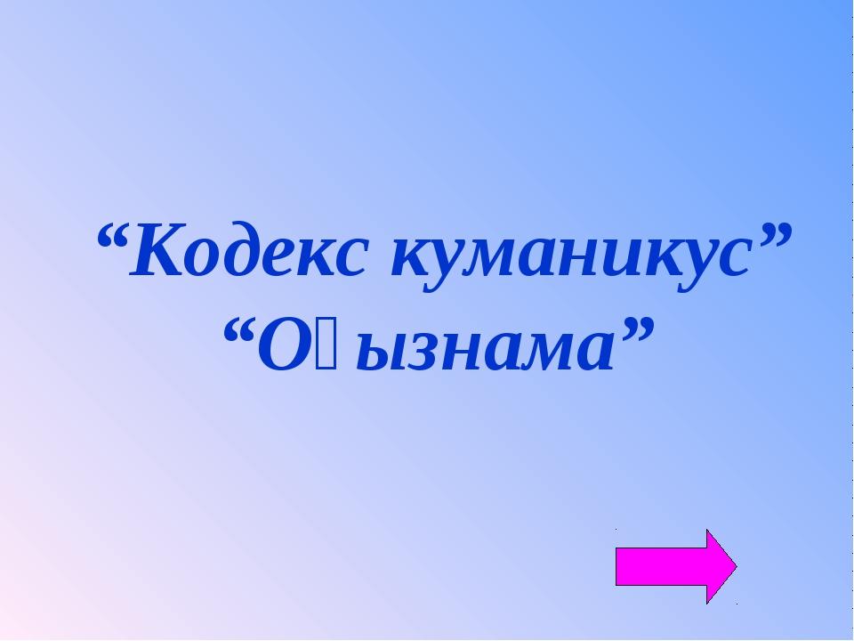 """""""Кодекс куманикус"""" """"Оғызнама"""""""
