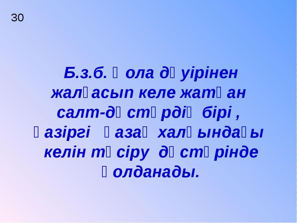 30 Б.з.б. Қола дәуірінен жалғасып келе жатқан салт-дәстүрдің бірі , қазіргі қ...