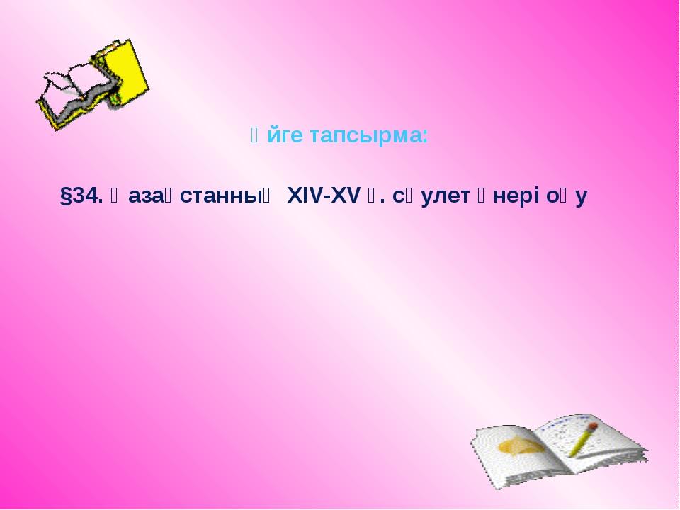 Үйге тапсырма: §34. Қазақстанның ХІV-XV ғ. сәулет өнері оқу