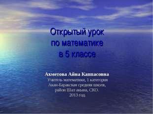Открытый урок по математике в 5 классе Ахметова Айна Каппасовна Учитель матем