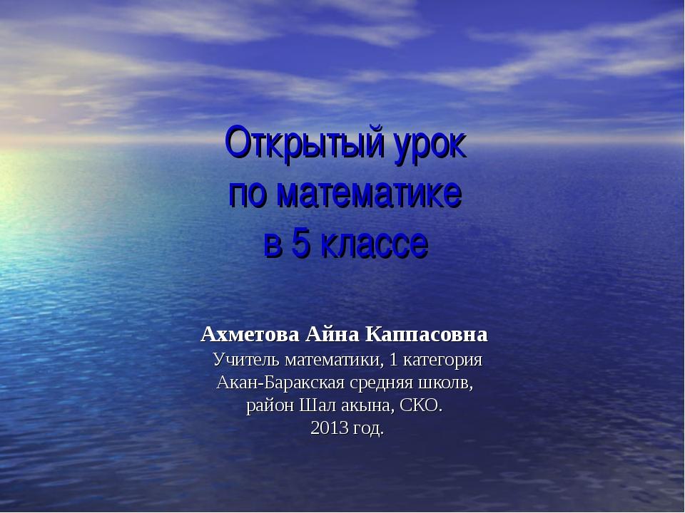 Открытый урок по математике в 5 классе Ахметова Айна Каппасовна Учитель матем...