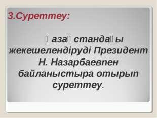 3.Суреттеу: Қазақстандағы жекешелендіруді Президент Н. Назарбаевпен байланыст