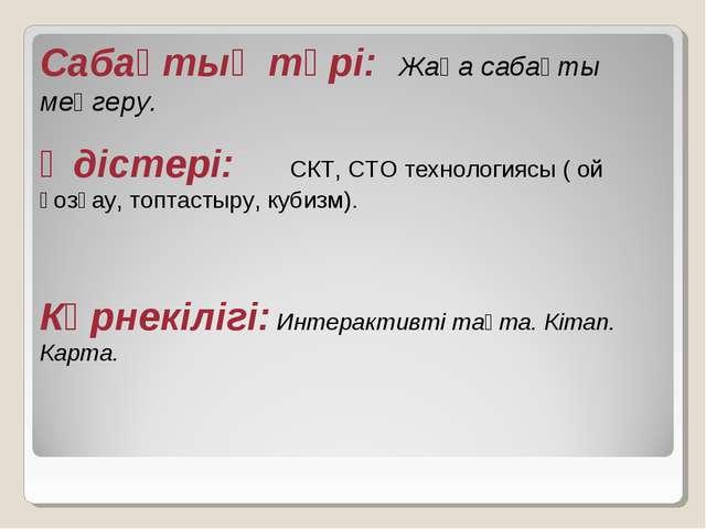 Сабақтың түрі: Жаңа сабақты меңгеру. Әдістері: СКТ, СТО технологиясы ( ой қоз...