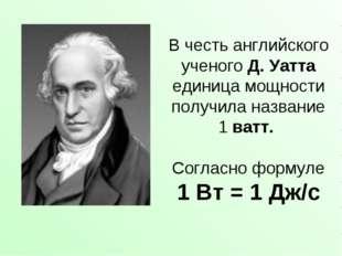 В честь английского ученого Д. Уатта единица мощности получила название 1ват
