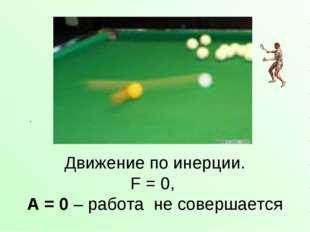 Движение по инерции. F = 0, А = 0 – работа не совершается