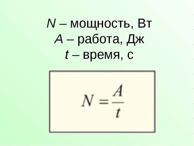 N – мощность, Вт A – работа, Дж t – время, с