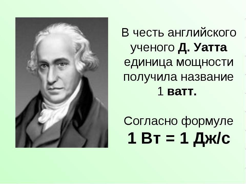 В честь английского ученого Д. Уатта единица мощности получила название 1ват...