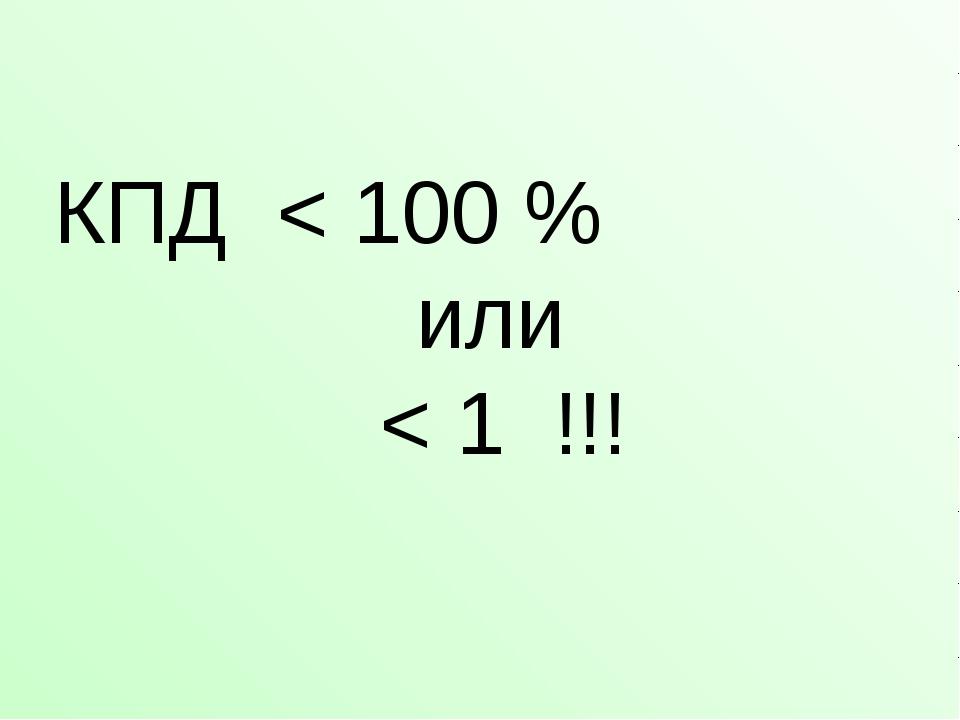 КПД < 100 % или < 1 !!!