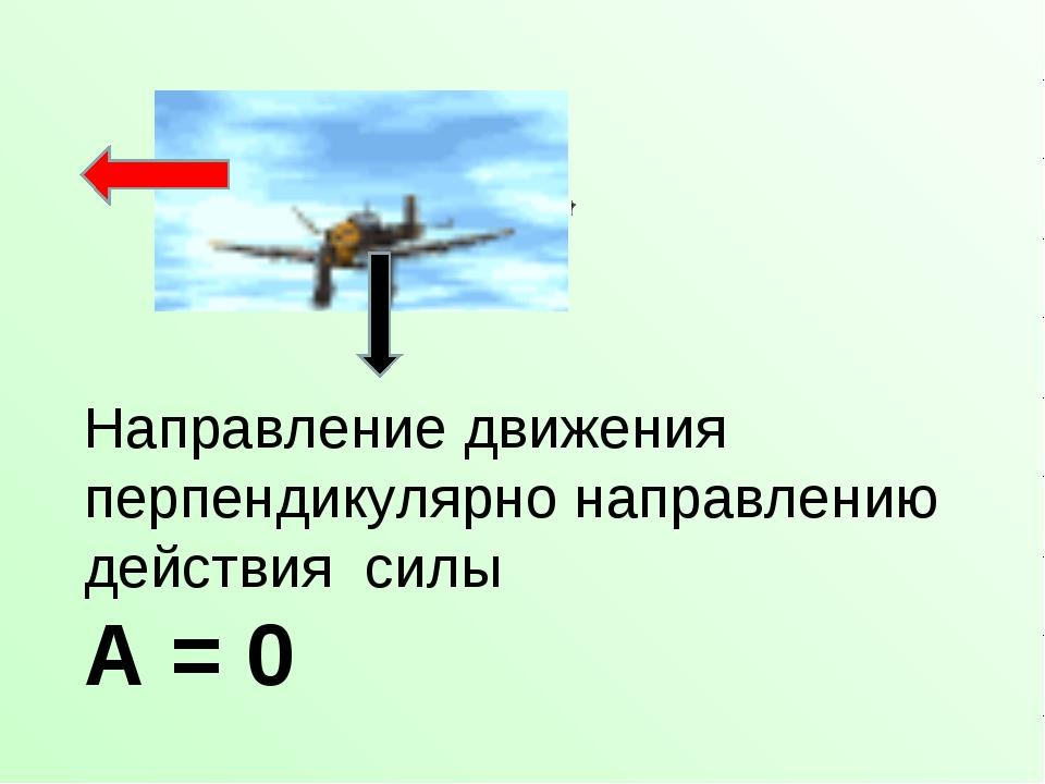 Направление движения перпендикулярно направлению действия силы А = 0