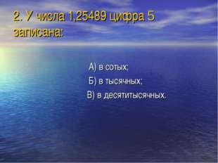 2. У числа 1,25489 цифра 5 записана: А) в сотых; Б) в тысячных; В) в десятиты
