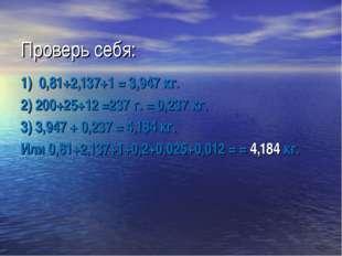 Проверь себя: 1) 0,81+2,137+1 = 3,947 кг. 2) 200+25+12 =237 г. = 0,237 кг. 3)