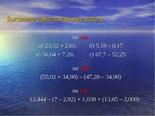 Выполните самостоятельную работу. на «3» а) 23,32 + 2,61; б) 5,18 – 0,17 в)