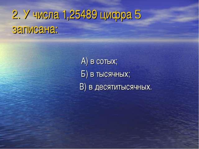 2. У числа 1,25489 цифра 5 записана: А) в сотых; Б) в тысячных; В) в десятиты...