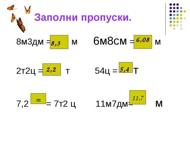 Заполни пропуски. 8м3дм = м 6м8см = м 2т2ц = т 54ц = т 7,2 = 7т2 ц 11м7дм= м...