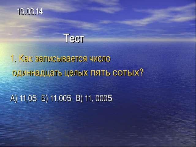 13.03.14 Тест 1. Как записывается число одиннадцать целых пять сотых? А) 11,0...