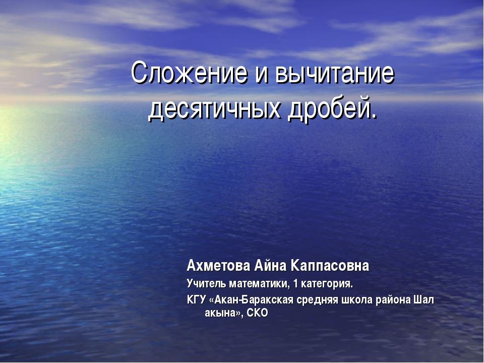 Сложение и вычитание десятичных дробей. Ахметова Айна Каппасовна Учитель мате...