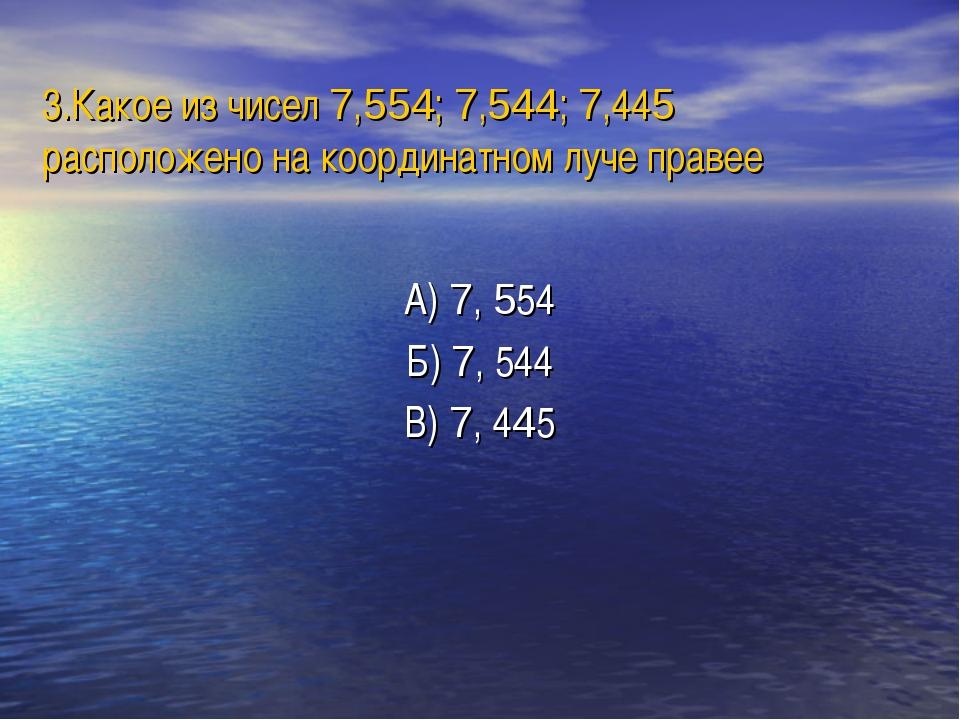 3.Какое из чисел 7,554; 7,544; 7,445 расположено на координатном луче правее...