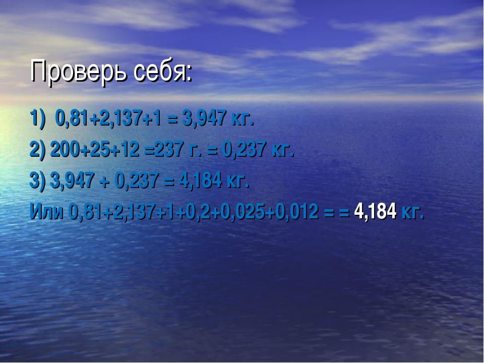Проверь себя: 1) 0,81+2,137+1 = 3,947 кг. 2) 200+25+12 =237 г. = 0,237 кг. 3)...