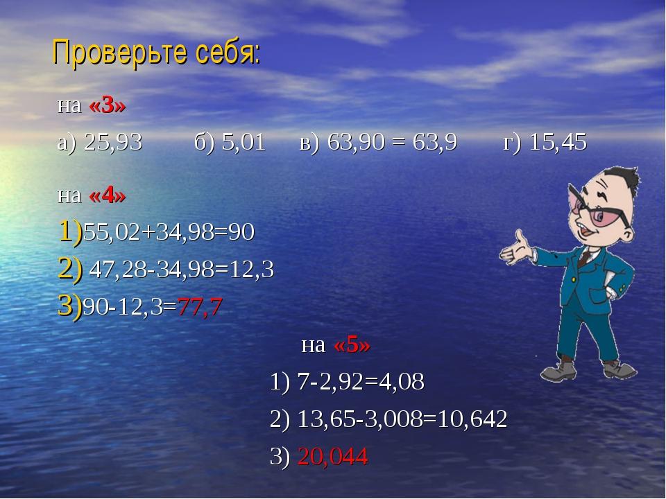 Проверьте себя: на «3» а) 25,93 б) 5,01 в) 63,90 = 63,9 г) 15,45 на «4» 55,02...