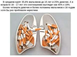 В среднем курят 35,6% мальчиков до 15 лет и 25% девочек. А в возрасте 16 - 1