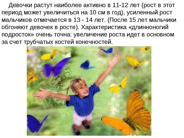 Девочки растут наиболее активно в 11-12 лет (рост в этот период может увеличи...