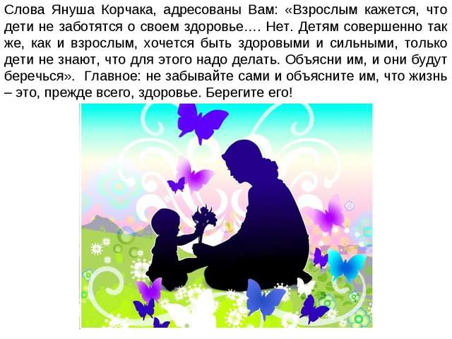 Слова Януша Корчака, адресованы Вам: «Взрослым кажется, что дети не заботятся...