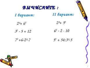 ВЫЧИСЛИТЕ : I вариант: 32 · 5 + 12 62 · 2 - 10 72 +6·2³-7 52 + 54:3³-5 2³+ 62