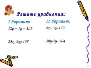Решите уравнения: I вариант: 12у – 7у = 135 25x+9x=408 II вариант: 4x+7x=132