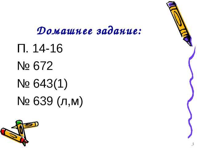 Домашнее задание: П. 14-16 № 672 № 643(1) № 639 (л,м) 3