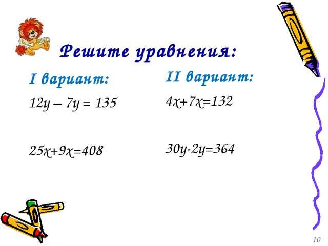 Решите уравнения: I вариант: 12у – 7у = 135 25x+9x=408 II вариант: 4x+7x=132...